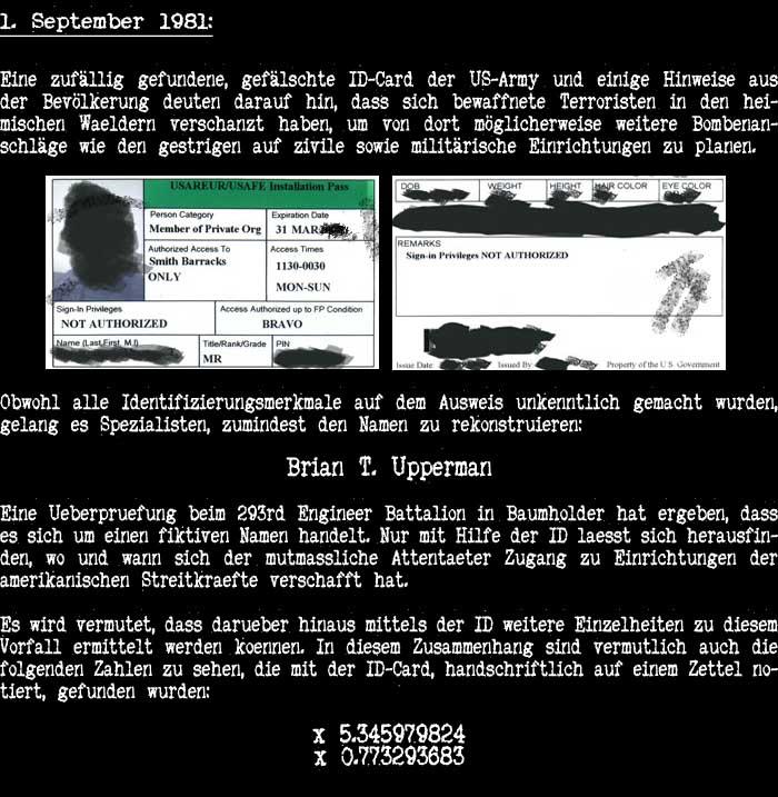 2. September 1981: Eine zufällig gefundene, gefälschte ID-Card der US-Army und einige Hinweise aus der Bevölkerung deuten darauf hin, dass bewaffnete Terroristen möglicherweise erneut Bombenanschläge auf zivile sowie militärische Einrichtungen planen. Obwohl alle Identifizierungsmerkmale auf dem Ausweis unkenntlich gemacht wurden, gelang es Spezialisten, zumindest den Namen zu rekonstruieren: Brian T. Upperman Eine Ueberpruefung beim 293rd Engineer Battalion in Baumholder hat ergeben, dass es sich um einen fiktiven Namen handelt. Nur mit Hilfe der ID laesst sich herausfinden, wo und wann sich der mutmassliche Attentaeter Zugang zu Einrichtungen der amerikanischen Streitkraefte verschafft hat. Es wird vermutet, dass darueber hinaus mittels der ID weitere Einzelheiten zu diesem Vorfall ermittelt werden koennen. In diesem Zusammenhang sind vermutlich auch die folgenden Zahlen zu sehen, die mit der ID-Card, handschriftlich auf einem Zettel notiert, gefunden wurden: ID x 5.345979824 ID x 0.773293683